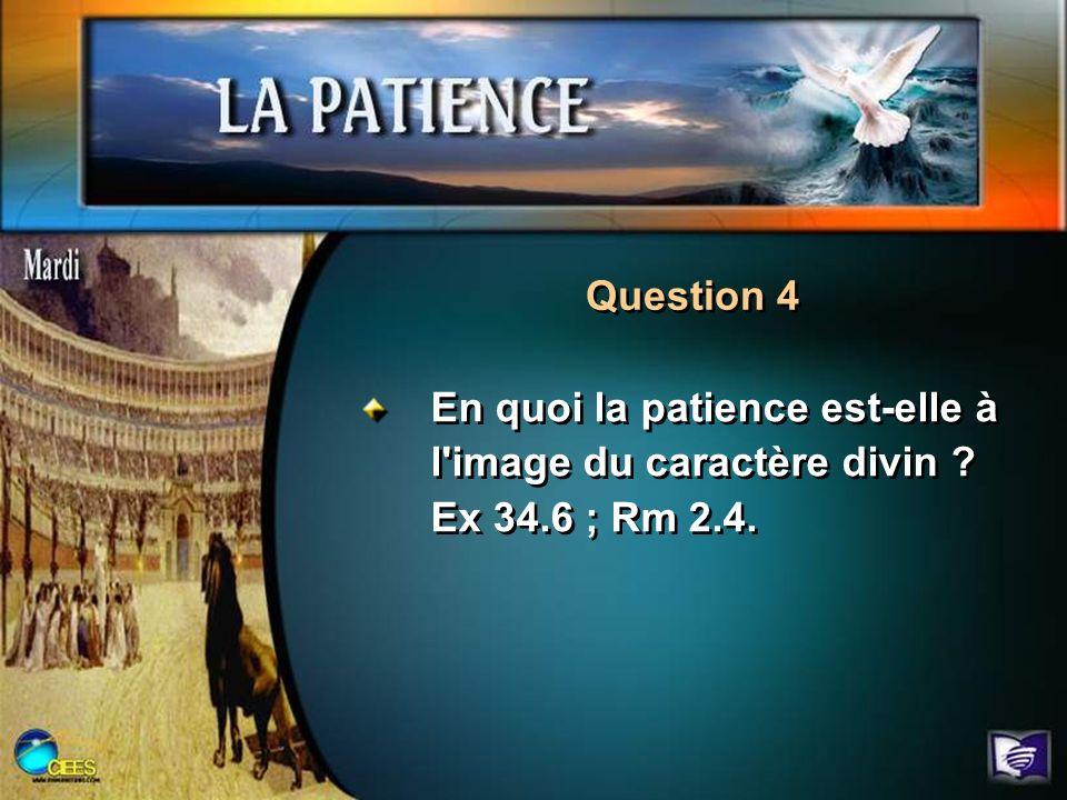 Question 4 En quoi la patience est-elle à l'image du caractère divin ? Ex 34.6 ; Rm 2.4.