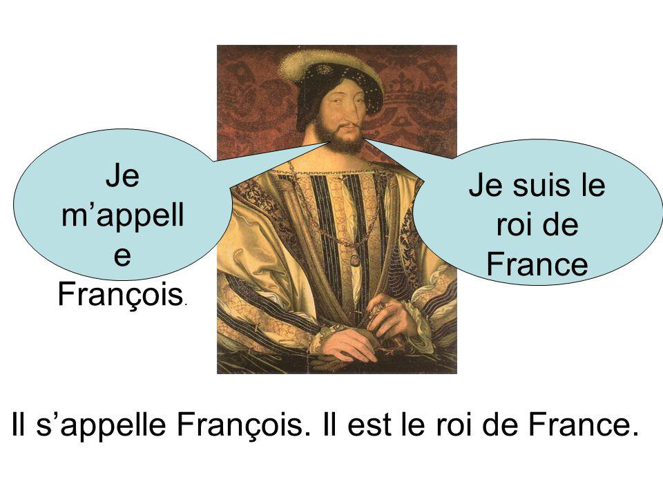 Je mappell e François. Je suis le roi de France Il sappelle François. Il est le roi de France.
