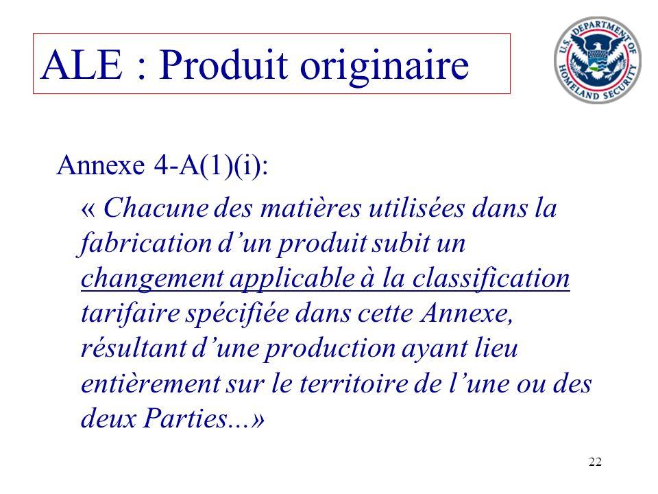 22 ALE : Produit originaire Annexe 4-A(1)(i): « Chacune des matières utilisées dans la fabrication dun produit subit un changement applicable à la cla