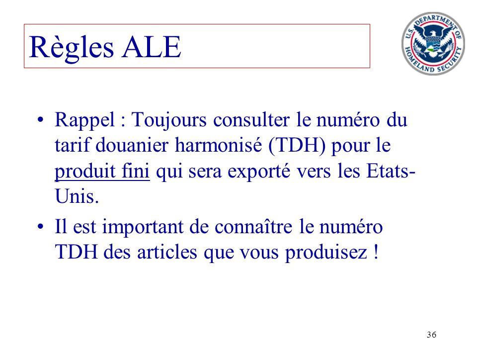 36 Règles ALE Rappel : Toujours consulter le numéro du tarif douanier harmonisé (TDH) pour le produit fini qui sera exporté vers les Etats- Unis. Il e