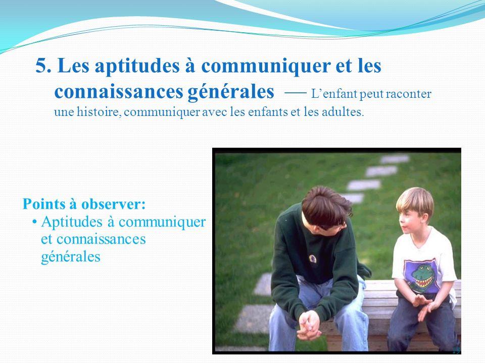 5. Les aptitudes à communiquer et les connaissances générales Lenfant peut raconter une histoire, communiquer avec les enfants et les adultes. Points