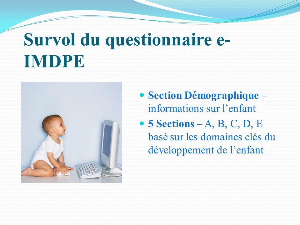 Survol du questionnaire e- IMDPE Section Démographique – informations sur lenfant 5 Sections – A, B, C, D, E basé sur les domaines clés du développeme