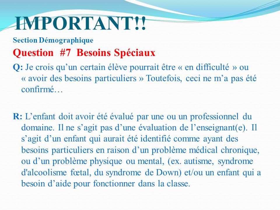 IMPORTANT!! Section Démographique Question #7 Besoins Spéciaux Q: Je crois quun certain élève pourrait être « en difficulté » ou « avoir des besoins p