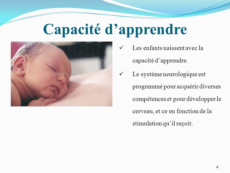 Capacité dapprendre Les enfants naissent avec la capacité dapprendre. Le système neurologique est programmé pour acquérir diverses compétences et pour
