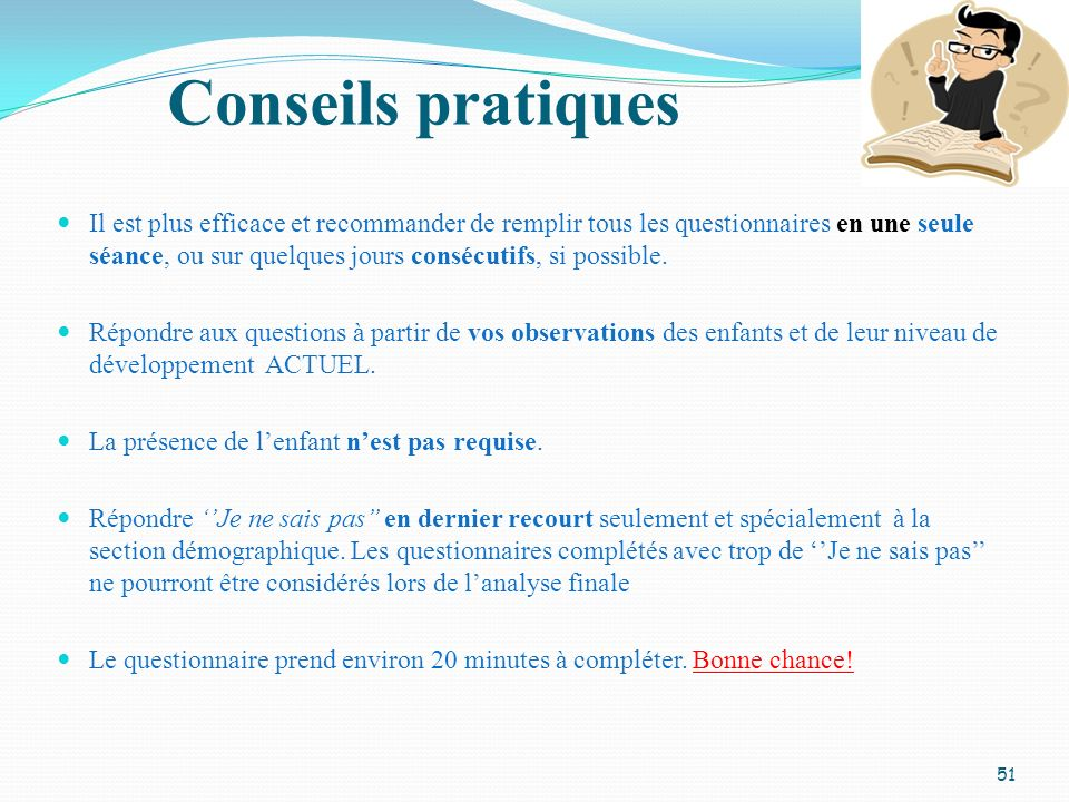 Conseils pratiques 51 Il est plus efficace et recommander de remplir tous les questionnaires en une seule séance, ou sur quelques jours consécutifs, s