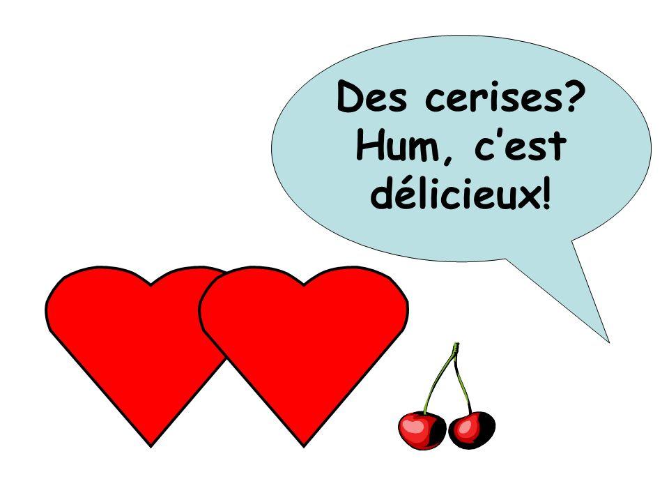 Des cerises? Hum, cest délicieux!