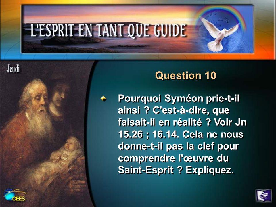 Question 10 Pourquoi Syméon prie-t-il ainsi ? C'est-à-dire, que faisait-il en réalité ? Voir Jn 15.26 ; 16.14. Cela ne nous donne-t-il pas la clef pou