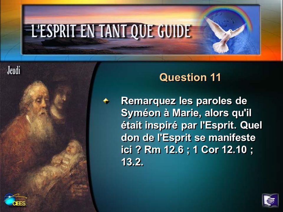 Question 11 Remarquez les paroles de Syméon à Marie, alors qu'il était inspiré par l'Esprit. Quel don de l'Esprit se manifeste ici ? Rm 12.6 ; 1 Cor 1