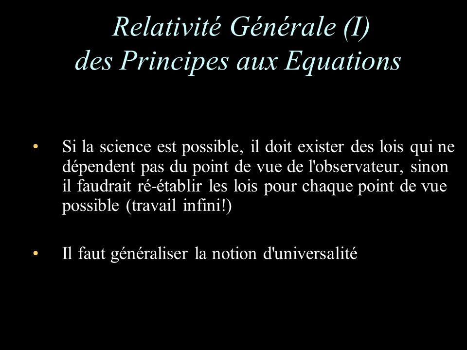 Relativité Générale (I) des Principes aux Equations Si la science est possible, il doit exister des lois qui ne dépendent pas du point de vue de l observateur, sinon il faudrait ré-établir les lois pour chaque point de vue possible (travail infini!) Il faut généraliser la notion d universalité