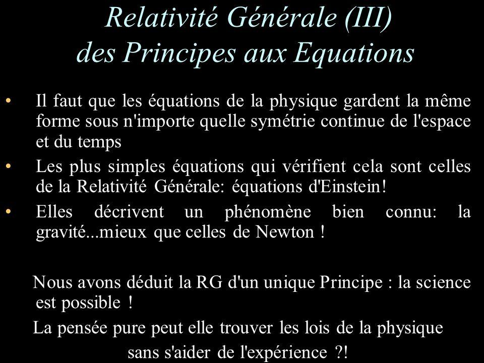 Il faut que les équations de la physique gardent la même forme sous n importe quelle symétrie continue de l espace et du temps Les plus simples équations qui vérifient cela sont celles de la Relativité Générale: équations d Einstein.