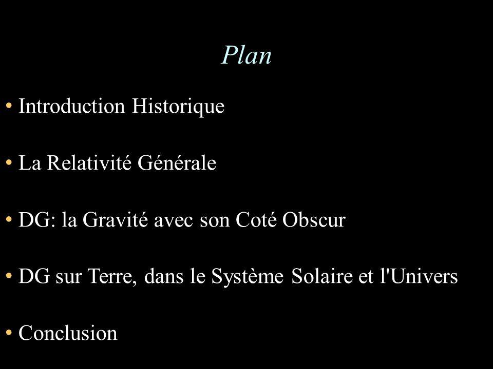 Plan Introduction Historique La Relativité Générale DG: la Gravité avec son Coté Obscur DG sur Terre, dans le Système Solaire et l Univers Conclusion