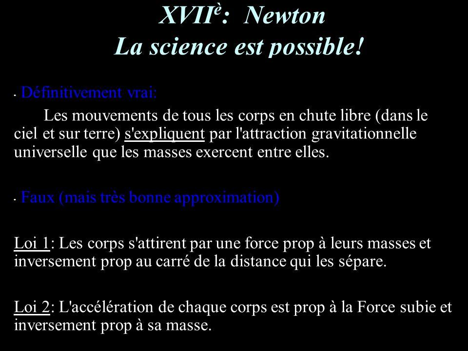 XVII è : Newton La science est possible! Définitivement vrai: Les mouvements de tous les corps en chute libre (dans le ciel et sur terre) s'expliquent