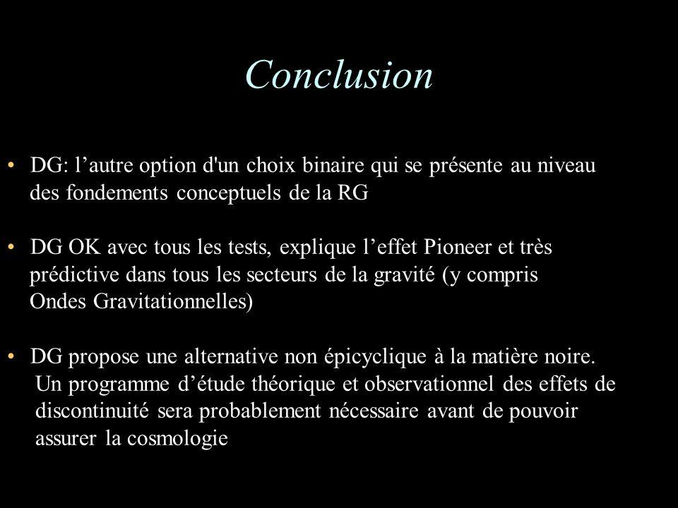 Conclusion DG: lautre option d un choix binaire qui se présente au niveau des fondements conceptuels de la RG DG OK avec tous les tests, explique leffet Pioneer et très prédictive dans tous les secteurs de la gravité (y compris Ondes Gravitationnelles) DG propose une alternative non épicyclique à la matière noire.