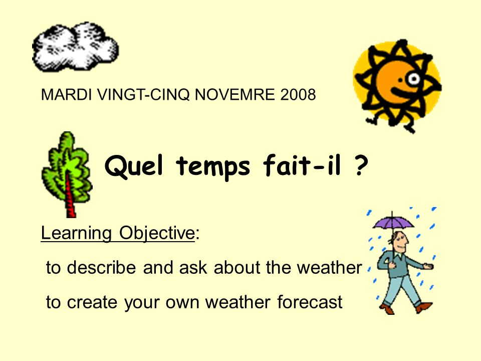 MARDI VINGT-CINQ NOVEMRE 2008 Quel temps fait-il ? Learning Objective: to describe and ask about the weather to create your own weather forecast