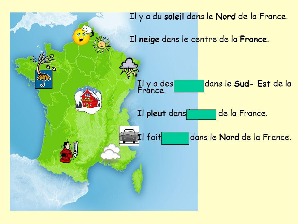 Il y a du soleil dans le Nord de la France. Il neige dans le centre de la France. Il y a des nuages dans le Sud- Est de la France. Il pleut dans lOues