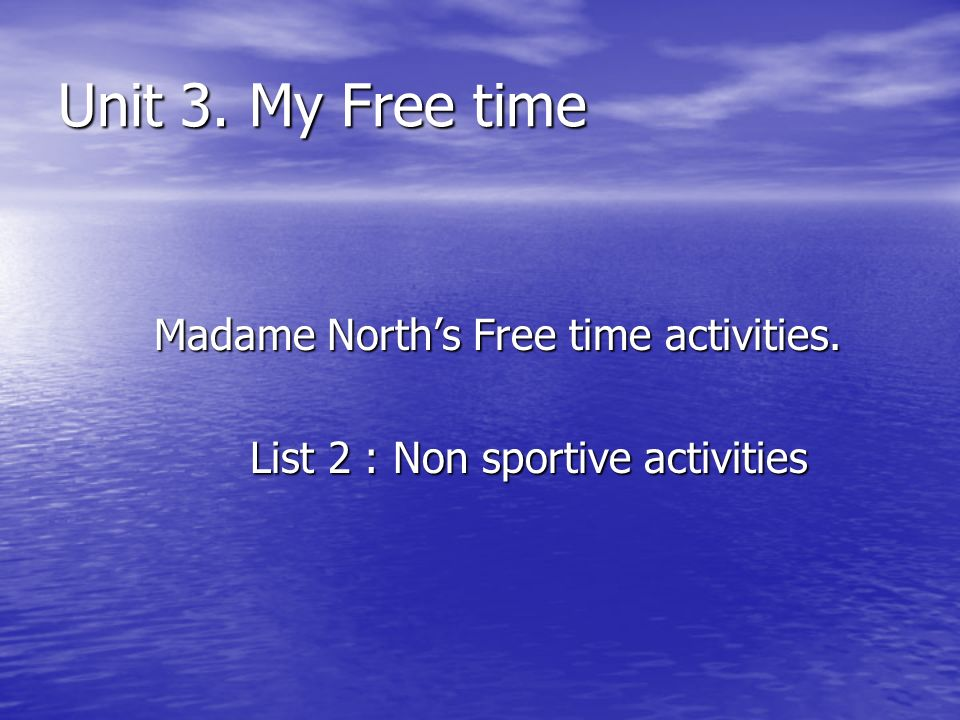 Unit 3. My Free time Madame Norths Free time activities. List 2 : Non sportive activities