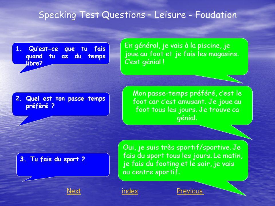 Speaking Test Questions – Leisure - Foudation 1. Quest-ce que tu fais quand tu as du temps libre? 2.Quel est ton passe-temps préfèré ? 3.Tu fais du sp