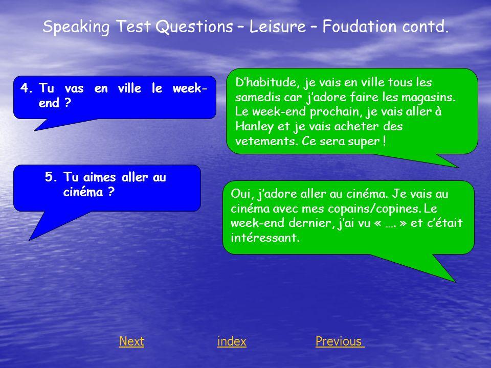 Speaking Test Questions – Leisure – Foudation contd. 4.Tu vas en ville le week- end ? 5.Tu aimes aller au cinéma ? Dhabitude, je vais en ville tous le