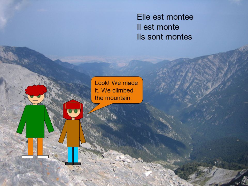 Look! We made it. We climbed the mountain. Elle est montee Il est monte Ils sont montes
