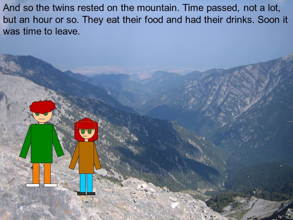 And so the twins rested on the mountain. Time passed, not a lot, but an hour or so.