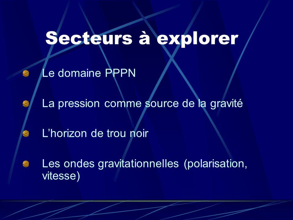 Secteurs à explorer Le domaine PPPN La pression comme source de la gravité Lhorizon de trou noir Les ondes gravitationnelles (polarisation, vitesse)