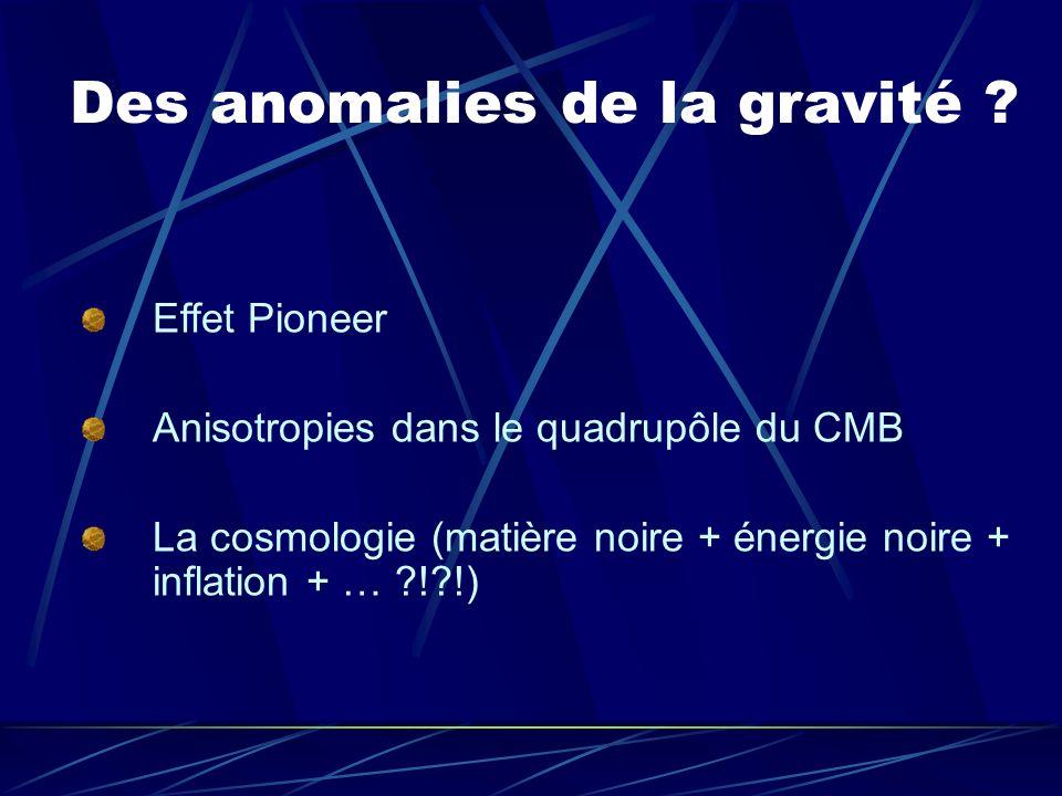 Des anomalies de la gravité ? Effet Pioneer Anisotropies dans le quadrupôle du CMB La cosmologie (matière noire + énergie noire + inflation + … ?!?!)