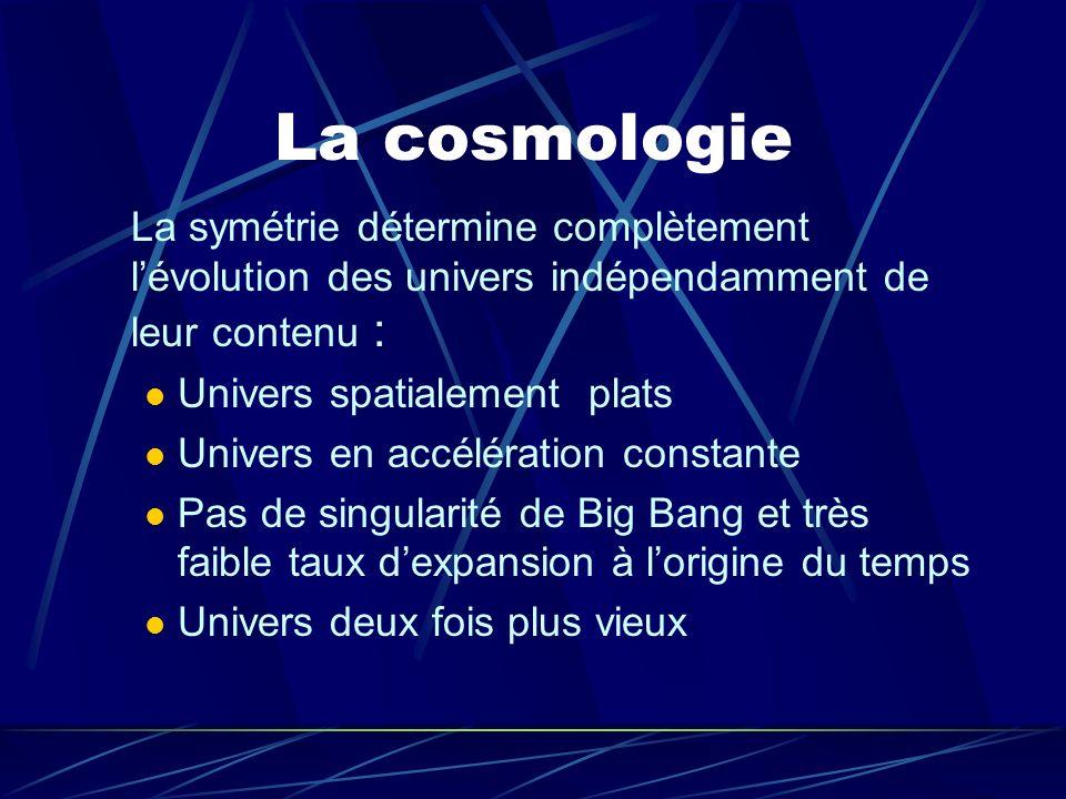 La cosmologie La symétrie détermine complètement lévolution des univers indépendamment de leur contenu : Univers spatialement plats Univers en accélér