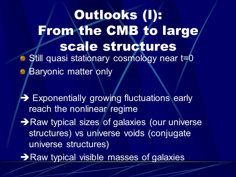 Outlooks (I): From the CMB to large scale structures Still quasi stationary cosmology near t=0 Baryonic matter only Exponentially growing fluctuations