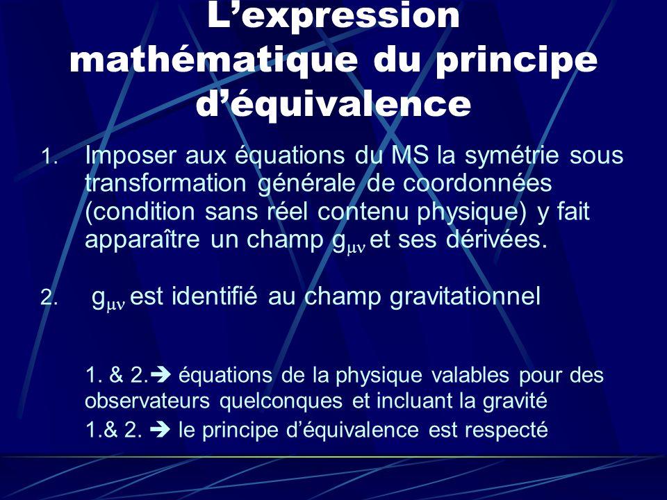 Lexpression mathématique du principe déquivalence 1. Imposer aux équations du MS la symétrie sous transformation générale de coordonnées (condition sa