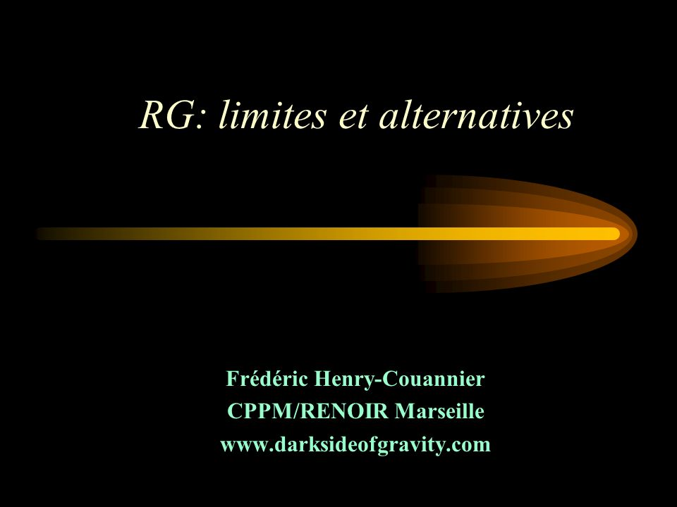 RG Points forts: –Grande beauté conceptuelle et triomphe de la symétrie –Testée avec succès (« with flying colors ») dans de nombreux secteurs de la gravité Les limites ?: –Calcul exact impossible en général, calcul approximatif extrêmement fastidieux en pratique –Non prédictive en cosmologie sans le principe cosmologique fort –Incompatibilité notoire avec la Mécanique Quantique –Néglige un nombre infini de termes possibles: Gauss-Bonnet, Puissances de la courbure…