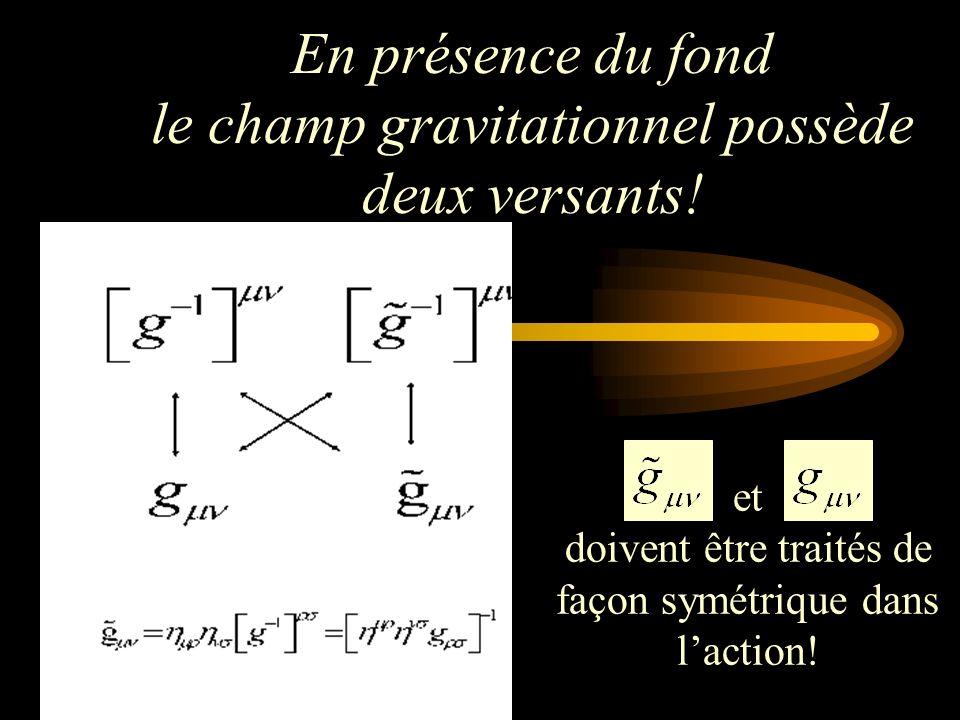 En présence du fond le champ gravitationnel possède deux versants! et doivent être traités de façon symétrique dans laction!