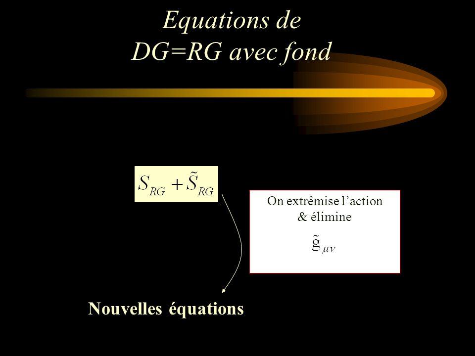 Equations de DG=RG avec fond Nouvelles équations On extrêmise laction & élimine