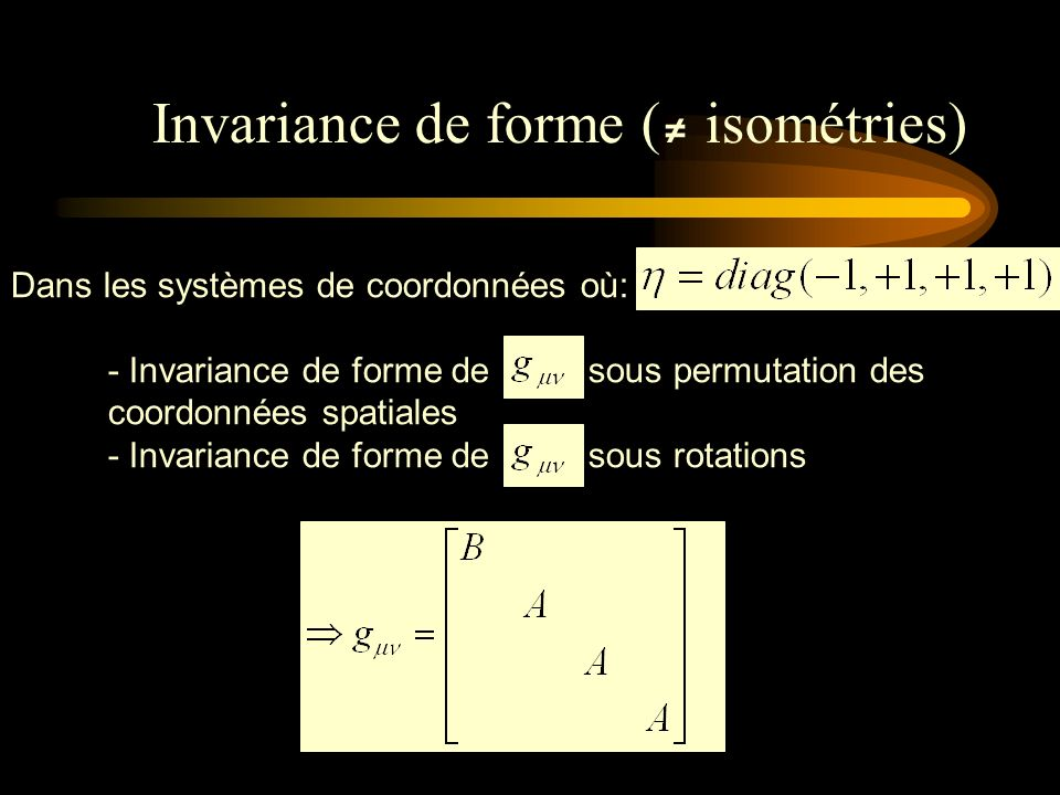 Dans les systèmes de coordonnées où: - Invariance de forme de sous permutation des coordonnées spatiales - Invariance de forme de sous rotations Invariance de forme ( isométries)