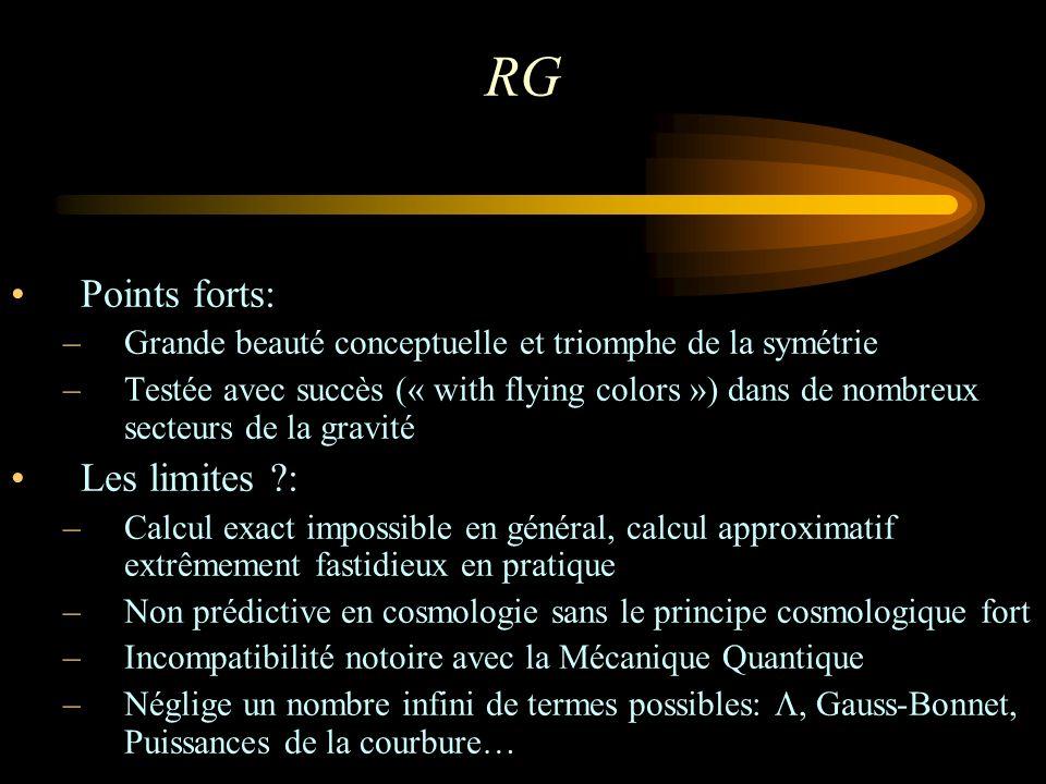 RG Points forts: –Grande beauté conceptuelle et triomphe de la symétrie –Testée avec succès (« with flying colors ») dans de nombreux secteurs de la gravité Les limites : –Calcul exact impossible en général, calcul approximatif extrêmement fastidieux en pratique –Non prédictive en cosmologie sans le principe cosmologique fort –Incompatibilité notoire avec la Mécanique Quantique –Néglige un nombre infini de termes possibles: Gauss-Bonnet, Puissances de la courbure…