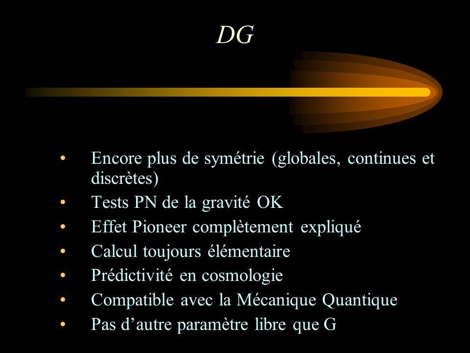 DG Encore plus de symétrie (globales, continues et discrètes) Tests PN de la gravité OK Effet Pioneer complètement expliqué Calcul toujours élémentaire Prédictivité en cosmologie Compatible avec la Mécanique Quantique Pas dautre paramètre libre que G