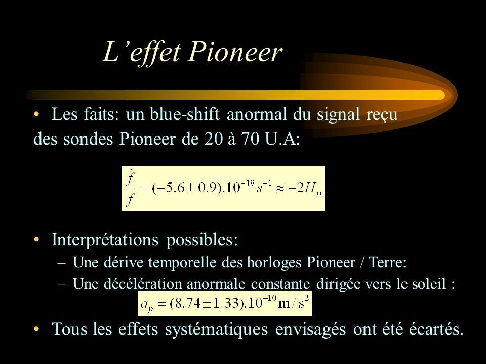 Leffet Pioneer Les faits: un blue-shift anormal du signal reçu des sondes Pioneer de 20 à 70 U.A: Interprétations possibles: –Une dérive temporelle de