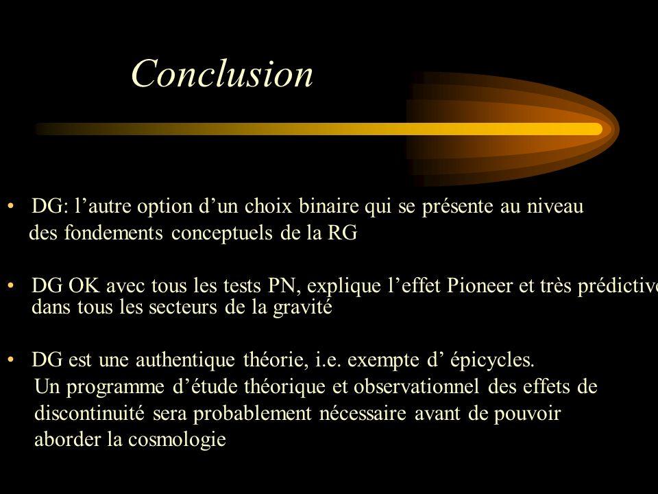 Conclusion DG: lautre option dun choix binaire qui se présente au niveau des fondements conceptuels de la RG DG OK avec tous les tests PN, explique leffet Pioneer et très prédictive dans tous les secteurs de la gravité DG est une authentique théorie, i.e.