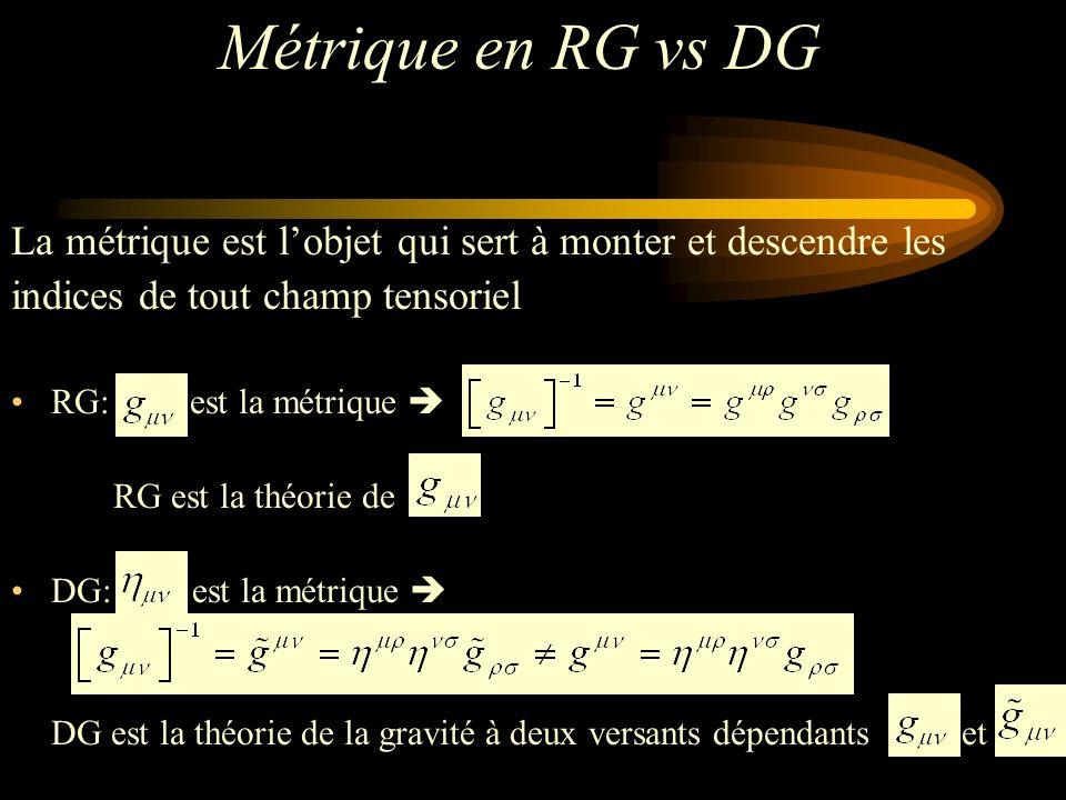 Métrique en RG vs DG La métrique est lobjet qui sert à monter et descendre les indices de tout champ tensoriel RG: est la métrique RG est la théorie d