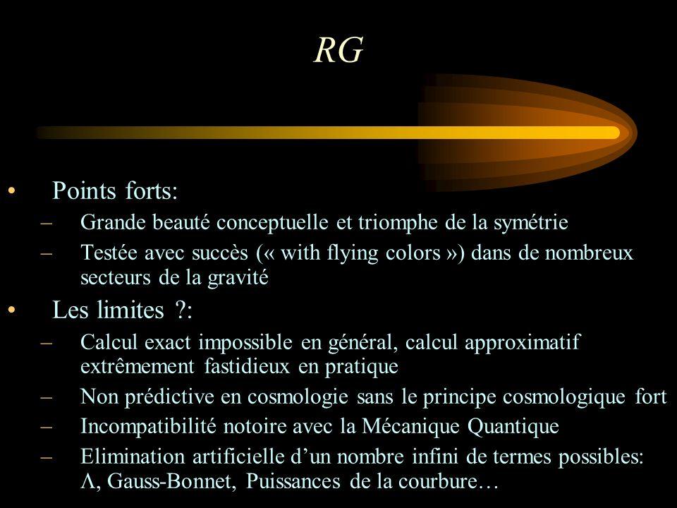 RG Points forts: –Grande beauté conceptuelle et triomphe de la symétrie –Testée avec succès (« with flying colors ») dans de nombreux secteurs de la gravité Les limites : –Calcul exact impossible en général, calcul approximatif extrêmement fastidieux en pratique –Non prédictive en cosmologie sans le principe cosmologique fort –Incompatibilité notoire avec la Mécanique Quantique –Elimination artificielle dun nombre infini de termes possibles: Gauss-Bonnet, Puissances de la courbure…