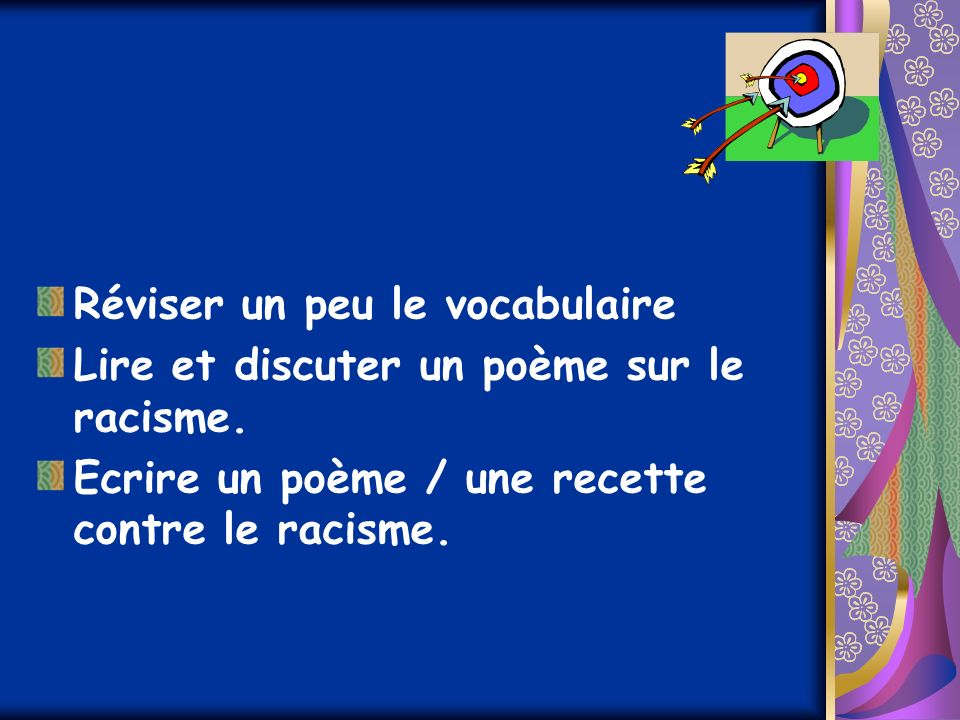 Réviser un peu le vocabulaire Lire et discuter un poème sur le racisme. Ecrire un poème / une recette contre le racisme.