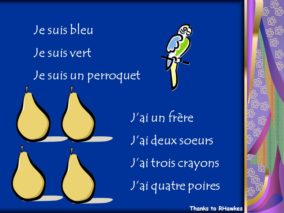 Je suis bleu Je suis vert Je suis un perroquet Jai un frère Jai deux soeurs Jai trois crayons Jai quatre poires Thanks to RHawkes