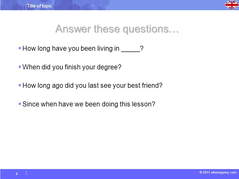 Title of topic © 2011 wheresjenny.com 6 Answer these questions… How long have you been living in _____? When did you finish your degree? How long ago