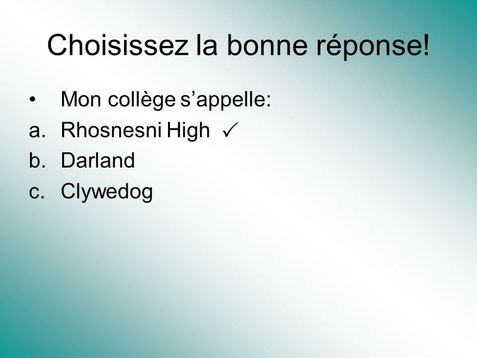 Choisissez la bonne réponse! Mon collège sappelle: a.Rhosnesni High b.Darland c.Clywedog