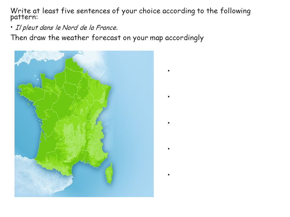 Write at least five sentences of your choice according to the following pattern: Il pleut dans le Nord de la France.