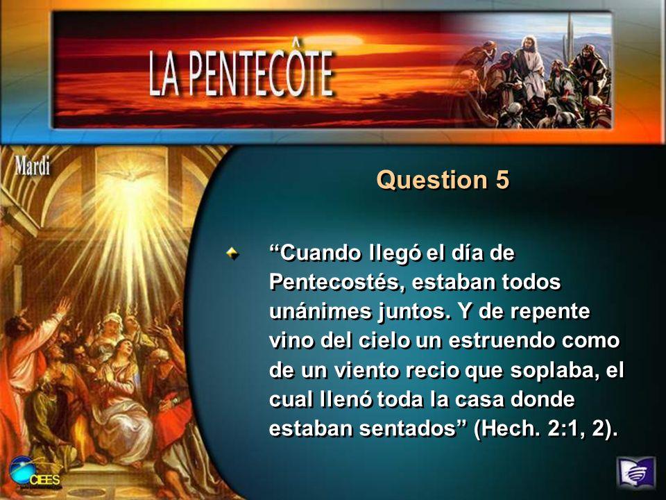 Question 5 Cuando llegó el día de Pentecostés, estaban todos unánimes juntos. Y de repente vino del cielo un estruendo como de un viento recio que sop