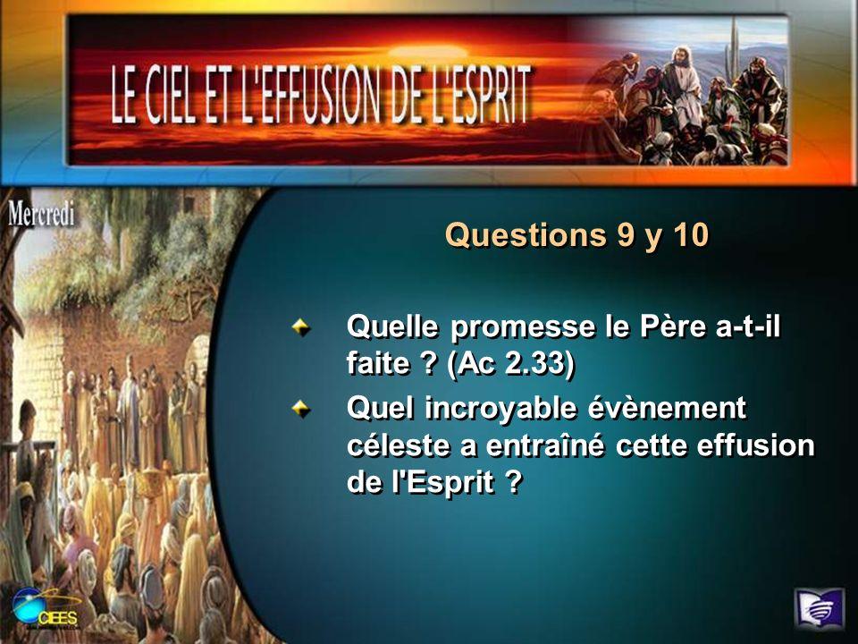 Questions 9 y 10 Quelle promesse le Père a-t-il faite ? (Ac 2.33) Quel incroyable évènement céleste a entraîné cette effusion de l'Esprit ? Quelle pro