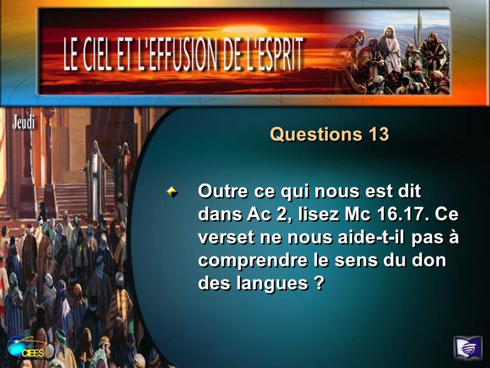Questions 13 Outre ce qui nous est dit dans Ac 2, lisez Mc 16.17. Ce verset ne nous aide-t-il pas à comprendre le sens du don des langues ?