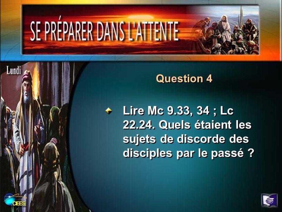 Lire Mc 9.33, 34 ; Lc 22.24. Quels étaient les sujets de discorde des disciples par le passé ? Question 4