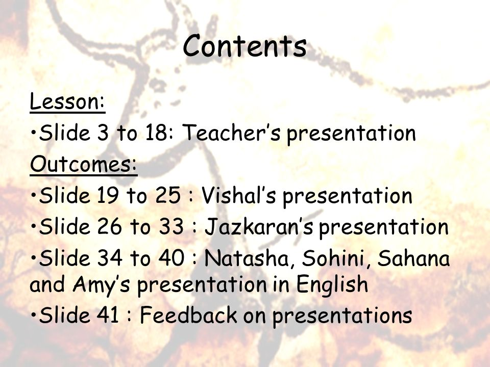 Contents Lesson: Slide 3 to 18: Teachers presentation Outcomes: Slide 19 to 25 : Vishals presentation Slide 26 to 33 : Jazkarans presentation Slide 34 to 40 : Natasha, Sohini, Sahana and Amys presentation in English Slide 41 : Feedback on presentations