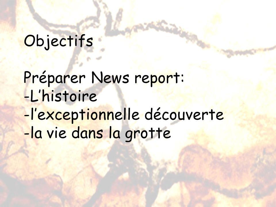 Objectifs Préparer News report: -Lhistoire -lexceptionnelle découverte -la vie dans la grotte